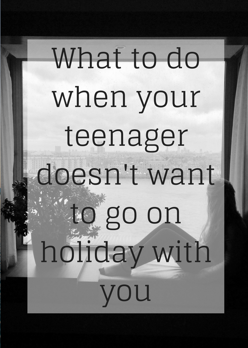 What to do when your teenager doesn't want to go on holiday with you