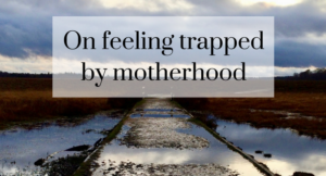 On feeling trapped by motherhood