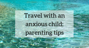 Travelling with an anxious child: parenting tips
